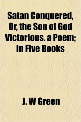 Satan Conquered, Or, The Son Of God Victorious. A Poem; In Five Books