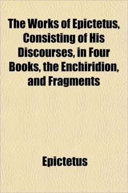 The Works Of Epictetus, Consisting Of His Discourses, In Four Books, The Enchiridion, And Fragments