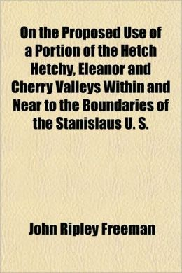 On the Proposed Use of a Portion of the Hetch Hetchy, Eleanor and Cherry Valleys Within and near to the Boundaries of the Stanislaus U S