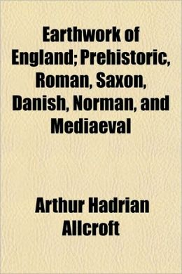 Earthwork of England; Prehistoric, Roman, Saxon, Danish, Norman, and Mediaeval