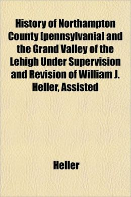 History of Northampton County [Pennsylvania] and the Grand Valley of the Lehigh Under Supervision and Revision of William J. Heller, Assisted