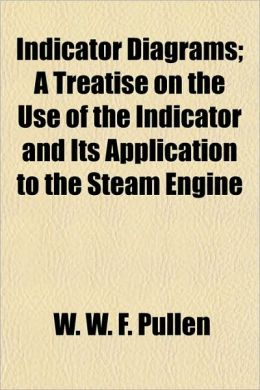 Indicator Diagrams; A Treatise on the Use of the Indicator and Its Application to the Steam Engine