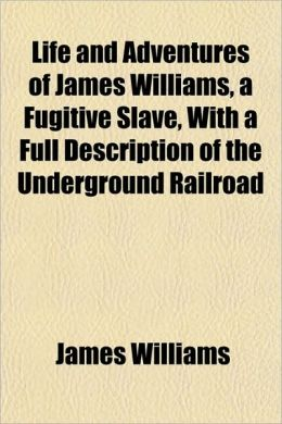 Life and Adventures of James Williams, a Fugitive Slave, with a Full Description of the Underground Railroad