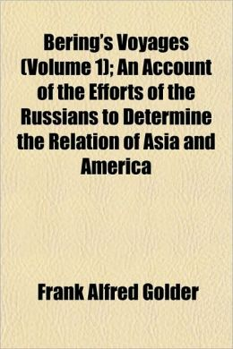 Bering's Voyages (Volume 1); An Account of the Efforts of the Russians to Determine the Relation of Asia and America