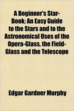 A Beginner's Star-Book; An Easy Guide to the Stars and to the Astronomical Uses of the Opera-Glass, the Field-Glass and the Telescope