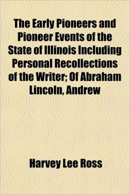 The Early Pioneers and Pioneer Events of the State of Illinois Including Personal Recollections of the Writer; Of Abraham Lincoln, Andrew