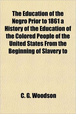 The Education of the Negro Prior to 1861 a History of the Education of the Colored People of the United States from the Beginning of Slavery to