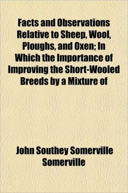 Facts and Observations Relative to Sheep, Wool, Ploughs, and Oxen; In Which the Importance of Improving the Short-Wooled Breeds by a Mixture of