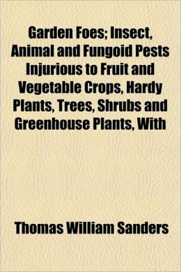 Garden Foes; Insect, Animal and Fungoid Pests Injurious to Fruit and Vegetable Crops, Hardy Plants, Trees, Shrubs and Greenhouse Plants, with