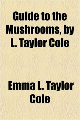 Guide to the Mushrooms, by L. Taylor Cole