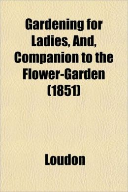 Gardening for Ladies, And, Companion to the Flower-Garden (1851)