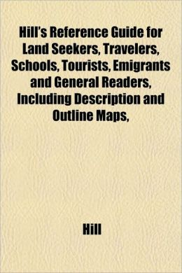 Hill's Reference Guide for Land Seekers, Travelers, Schools, Tourists, Emigrants and General Readers, Including Description and Outline Maps,