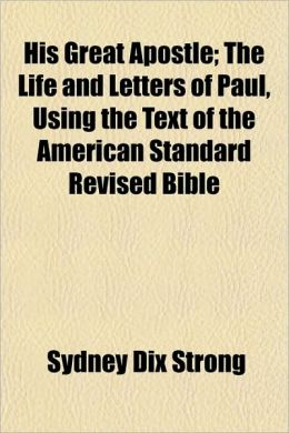 His Great Apostle; The Life and Letters of Paul, Using the Text of the American Standard Revised Bible