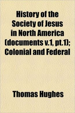 History of the Society of Jesus in North America (Documents V.1, PT.1); Colonial and Federal