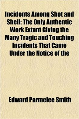 Incidents Among Shot And Shell; The Only Authentic Work Extant Giving The Many Tragic And Touching Incidents That Came Under The Notice Of The