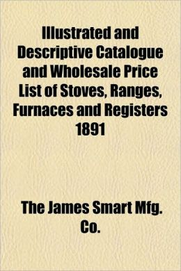 And Descriptive Catalogue and Wholesale Price List of Stoves, Ranges, Furnaces and Registers 1891