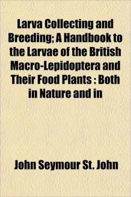 Larva Collecting and Breeding; A Handbook to the Larvae of the British Macro-Lepidoptera and Their Food Plants: Both in Nature and in