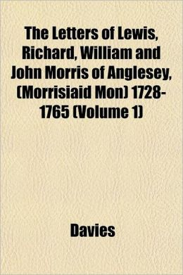 The Letters of Lewis, Richard, William and John Morris of Anglesey, (Morrisiaid Mon) 1728-1765 Volume 1