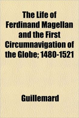 The Life of Ferdinand Magellan and the First Circumnavigation of the Globe; 1480-1521