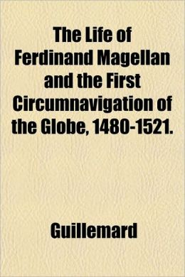 The Life of Ferdinand Magellan and the First Circumnavigation of the Globe, 1480-1521.