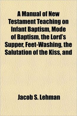 A Manual of New Testament Teaching on Infant Baptism, Mode of Baptism, the Lord's Supper, Feet-Washing, the Salutation of the Kiss, and