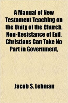 A Manual of New Testament Teaching on the Unity of the Church, Non-Resistance of Evil, Christians Can Take No Part in Government,