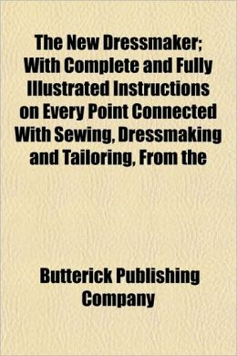 The New Dressmaker; With Complete and Fully Illustrated Instructions on Every Point Connected with Sewing, Dressmaking and Tailoring, from the
