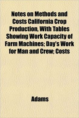 Notes on Methods and Costs California Crop Production, with Tables Showing Work Capacity of Farm Machines; Day's Work for Man and Crew; Costs