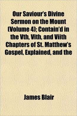 Our Saviour's Divine Sermon on the Mount (Volume 4); Contain'd in the Vth, Vith, and Viith Chapters of St. Matthew's Gospel, Explained, and the