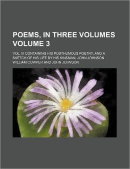 Poems, in Three Volumes Volume 3; Vol. III Containing His Posthumous Poetry, and a Sketch of His Life by His Kinsman, John Johnson