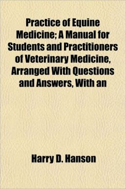Practice of Equine Medicine; A Manual for Students and Practitioners of Veterinary Medicine, Arranged with Questions and Answers, with an