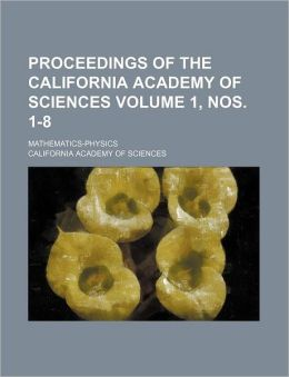 Proceedings of the California Academy of Sciences Volume 1, Nos. 1-8; Mathematics-Physics