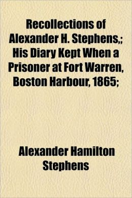 Recollections of Alexander H Stephens,; His Diary Kept When a Prisoner at Fort Warren, Boston Harbour, 1865;
