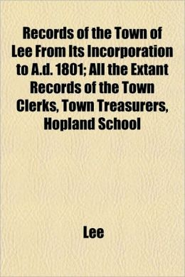 Records of the Town of Lee from Its Incorporation to A.D. 1801; All the Extant Records of the Town Clerks, Town Treasurers, Hopland School