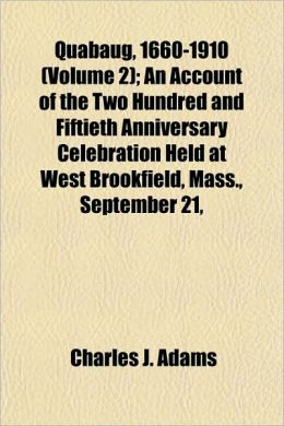 Quabaug, 1660-1910 (Volume 2); An Account of the Two Hundred and Fiftieth Anniversary Celebration Held at West Brookfield, Mass., September 21,
