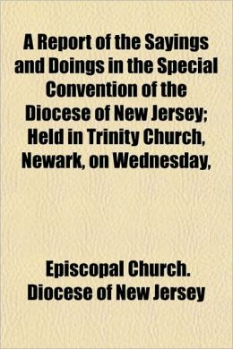 A Report of the Sayings and Doings in the Special Convention of the Diocese of New Jersey; Held in Trinity Church, Newark, on Wednesday,