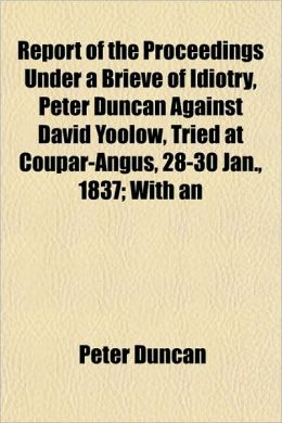 Report of the Proceedings Under a Brieve of Idiotry, Peter Duncan Against David Yoolow, Tried at Coupar-Angus, 28-30 Jan., 1837; With an