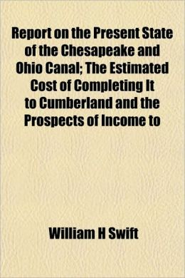 Report on the Present State of the Chesapeake and Ohio Canal; The Estimated Cost of Completing It to Cumberland and the Prospects of Income to