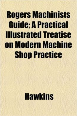 Rogers Machinists Guide; A Practical Illustrated Treatise on Modern Machine Shop Practice