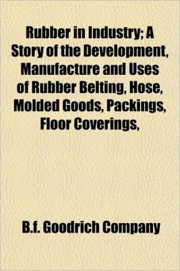 Rubber in Industry; A Story of the Development, Manufacture and Uses of Rubber Belting, Hose, Molded Goods, Packings, Floor Coverings,