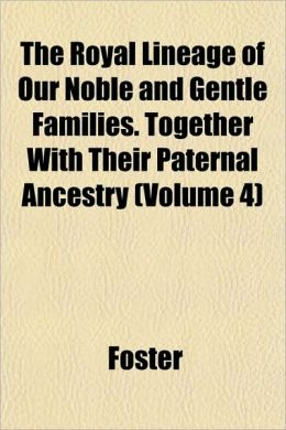 The Royal Lineage of Our Noble and Gentle Families. Together with Their Paternal Ancestry (Volume 4)