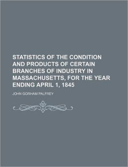 Statistics of the Condition and Products of Certain Branches of Industry in Massachusetts, for the Year Ending April 1, 1845