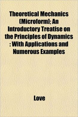 Theoretical Mechanics (Microform]; An Introductory Treatise on the Principles of Dynamics: With Applications and Numerous Examples