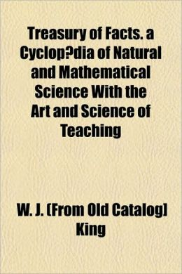 Treasury of Facts. a Cyclopaedia of Natural and Mathematical Science with the Art and Science of Teaching