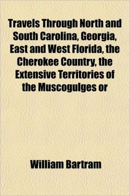 Travels Through North and South Carolina, Georgia, East and West Florida, the Cherokee Country, the Extensive Territories of the Muscogulges or