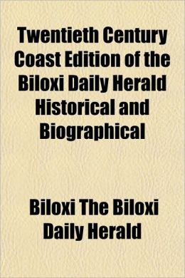 Twentieth Century Coast Edition of the Biloxi Daily Herald Historical and Biographical