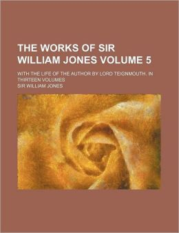 The Works of Sir William Jones Volume 5; With the Life of the Author by Lord Teignmouth. in Thirteen Volumes