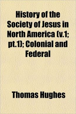 History of the Society of Jesus in North America (V.1; PT.1); Colonial and Federal