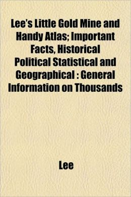 Lee's Little Gold Mine and Handy Atlas; Important Facts, Historical Political Statistical and Geographical: General Information on Thousands