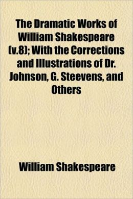 The Dramatic Works Of William Shakespeare (V.8); With The Corrections And Illustrations Of Dr. Johnson, G. Steevens, And Others